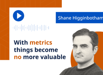 Shane Higginbotham: With metrics things become no more valuable